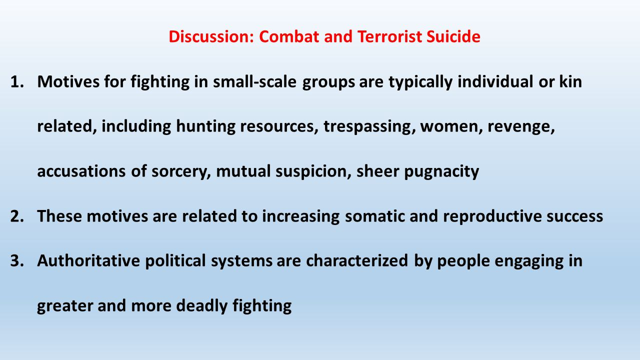Discussion: Combat and Terrorist Suicide 1.Motives for fighting in small-scale groups are typically individual or kin related, including hunting resources, trespassing, women, revenge, accusations of sorcery, mutual suspicion, sheer pugnacity 2.These motives are related to increasing somatic and reproductive success 3.Authoritative political systems are characterized by people engaging in greater and more deadly fighting