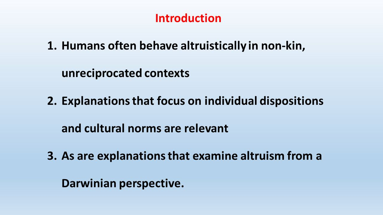 Introduction 1.Humans often behave altruistically in non-kin, unreciprocated contexts 2.Explanations that focus on individual dispositions and cultural norms are relevant 3.As are explanations that examine altruism from a Darwinian perspective.