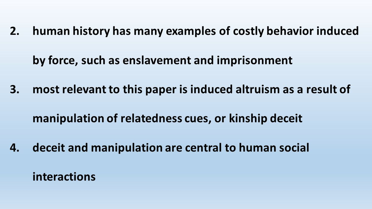 2.human history has many examples of costly behavior induced by force, such as enslavement and imprisonment 3.most relevant to this paper is induced altruism as a result of manipulation of relatedness cues, or kinship deceit 4.deceit and manipulation are central to human social interactions