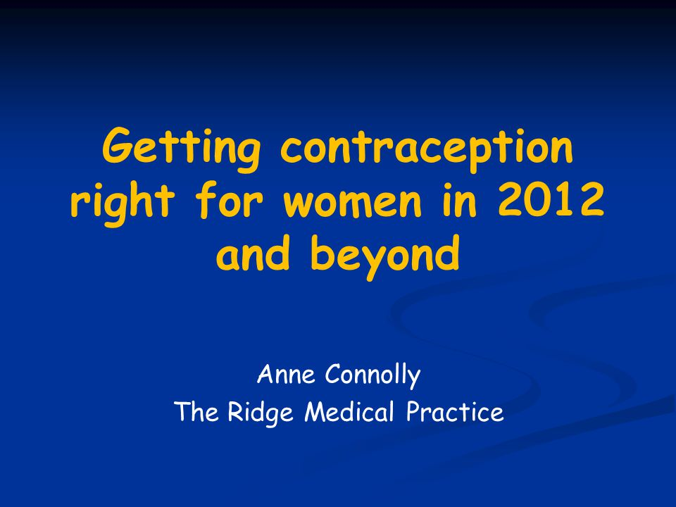 Getting contraception right for women in 2012 and beyond Anne Connolly The Ridge Medical Practice