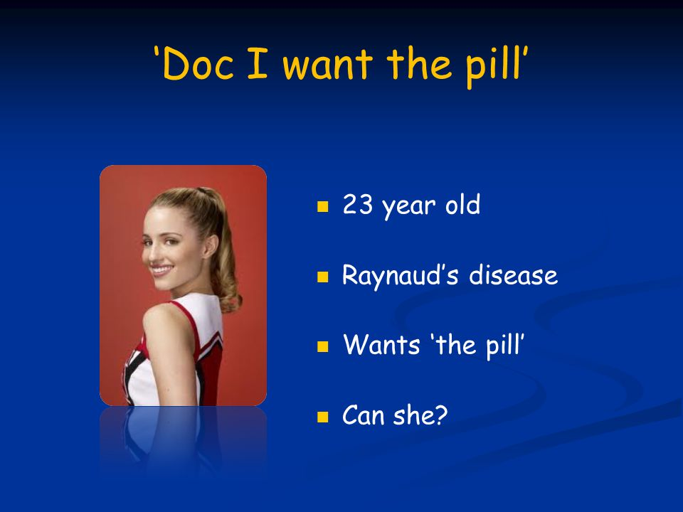 'Doc I want the pill' 23 year old Raynaud's disease Wants 'the pill' Can she