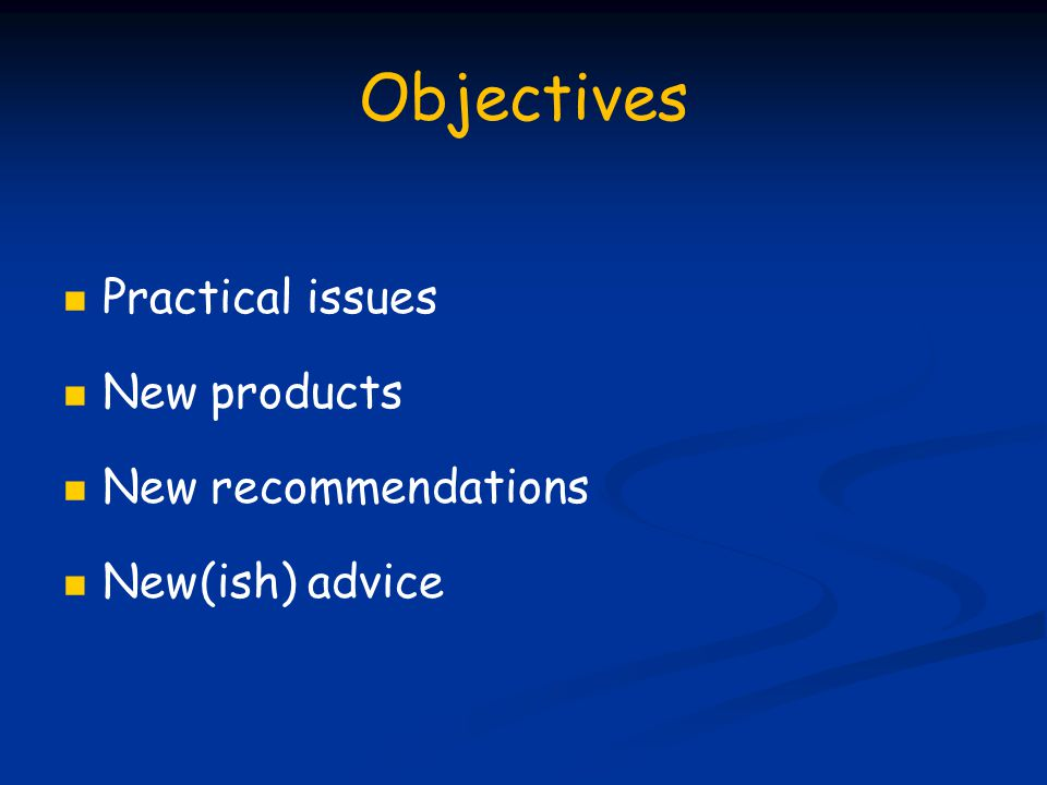 Objectives Practical issues New products New recommendations New(ish) advice