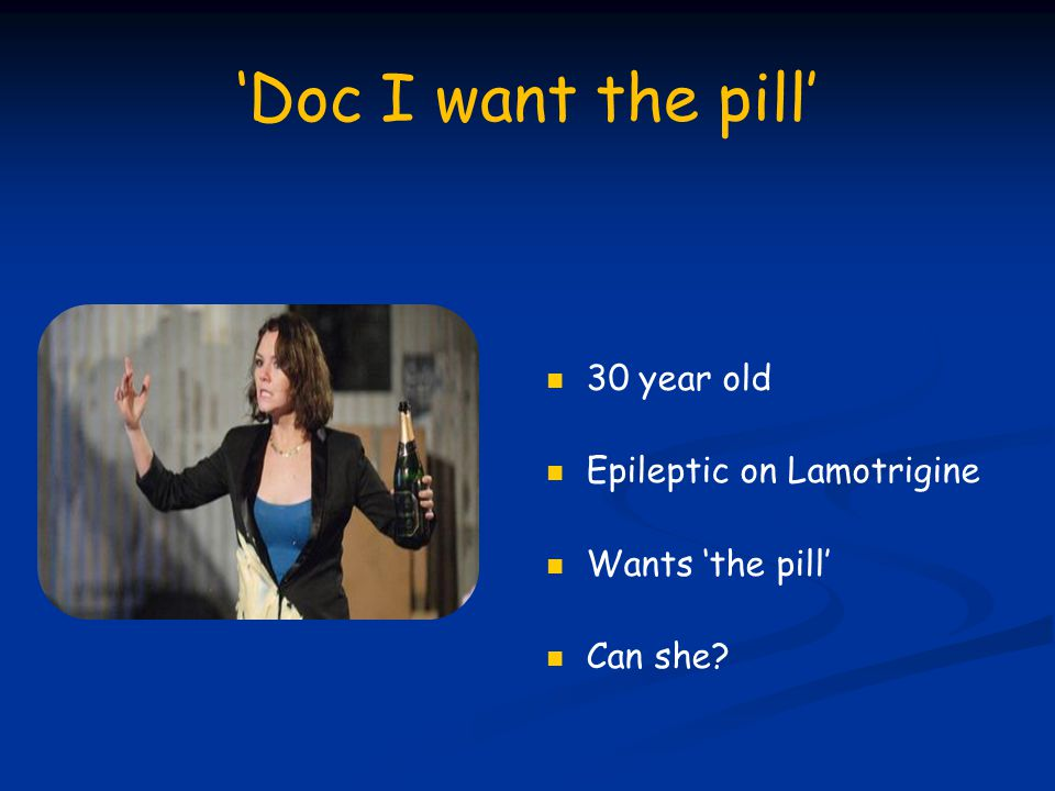'Doc I want the pill' 30 year old Epileptic on Lamotrigine Wants 'the pill' Can she