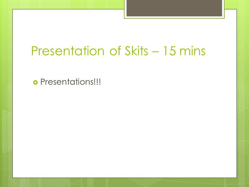 Presentation of Skits – 15 mins  Presentations!!!