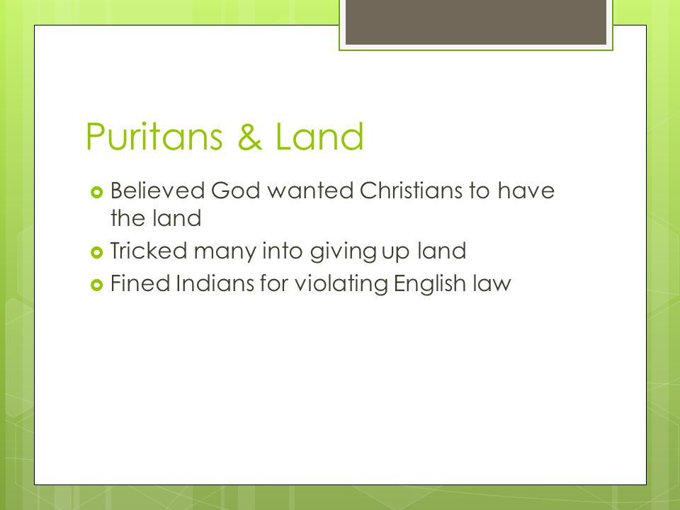 Puritans & Land  Believed God wanted Christians to have the land  Tricked many into giving up land  Fined Indians for violating English law