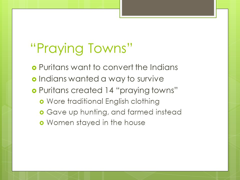 Praying Towns  Puritans want to convert the Indians  Indians wanted a way to survive  Puritans created 14 praying towns  Wore traditional English clothing  Gave up hunting, and farmed instead  Women stayed in the house