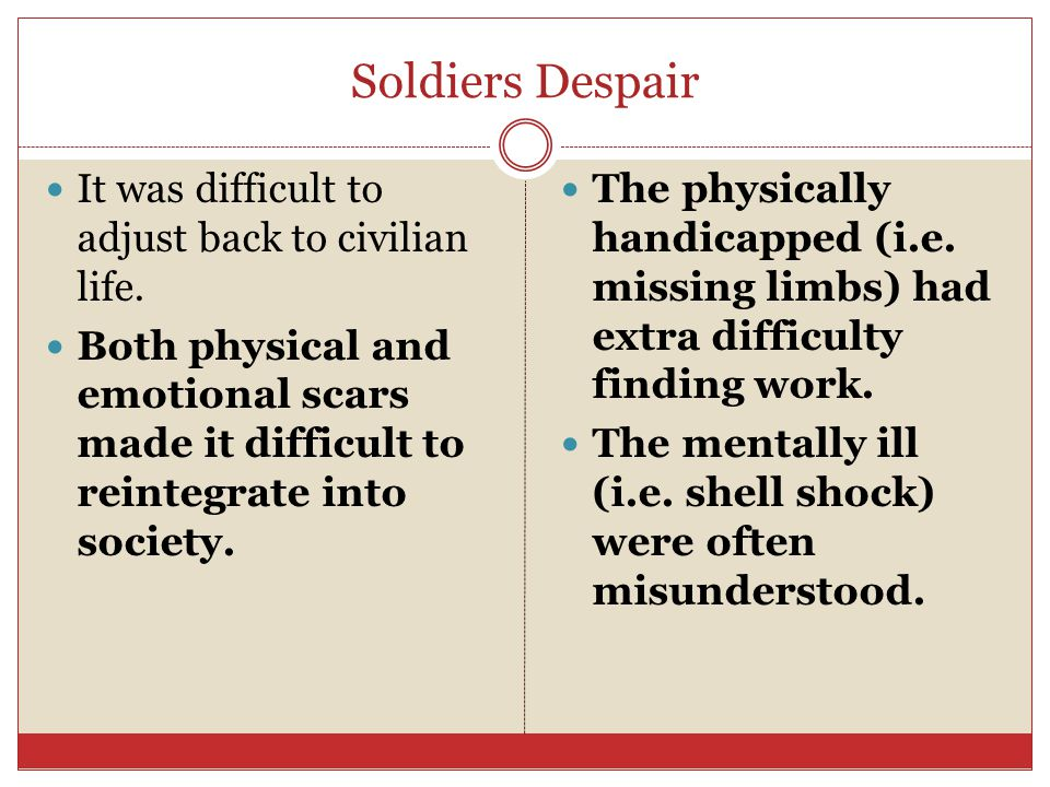 Soldiers Despair It was difficult to adjust back to civilian life. Both physical and emotional scars made it difficult to reintegrate into society. Th