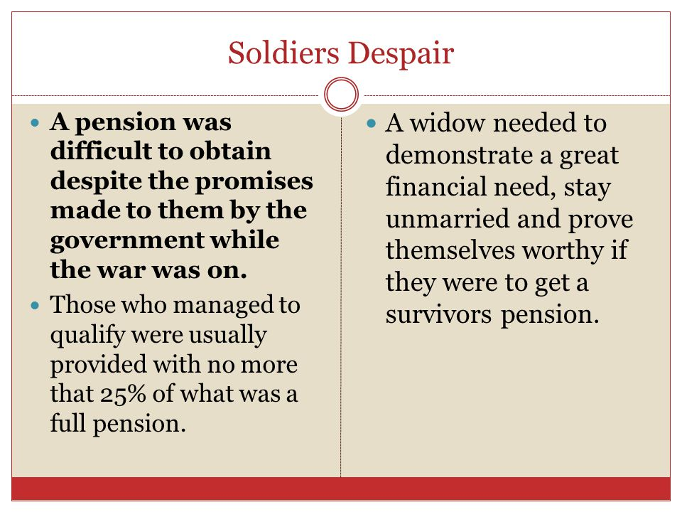 Soldiers Despair A pension was difficult to obtain despite the promises made to them by the government while the war was on. Those who managed to qual