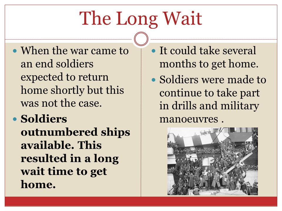 The Long Wait When the war came to an end soldiers expected to return home shortly but this was not the case. Soldiers outnumbered ships available. Th