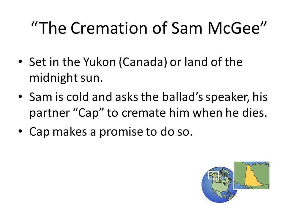 """""""The Cremation of Sam McGee"""" Set in the Yukon (Canada) or land of the midnight sun. Sam is cold and asks the ballad's speaker, his partner """"Cap"""" to cr"""