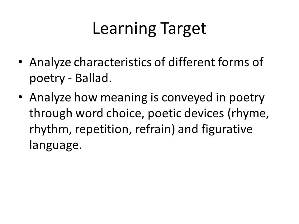Learning Target Analyze characteristics of different forms of poetry - Ballad. Analyze how meaning is conveyed in poetry through word choice, poetic d