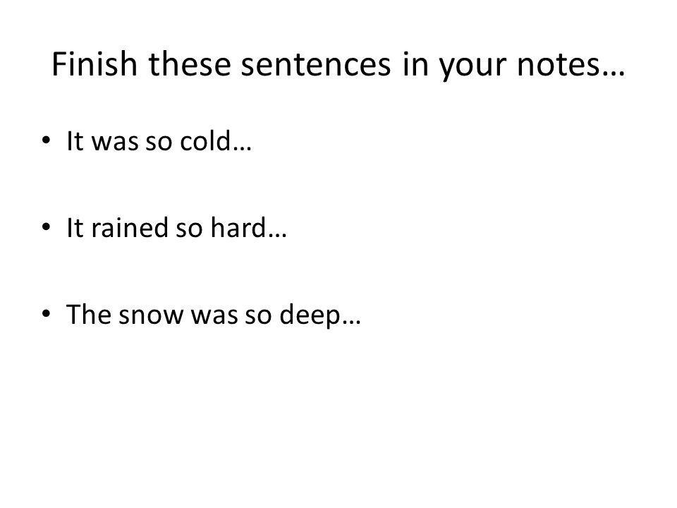 Finish these sentences in your notes… It was so cold… It rained so hard… The snow was so deep…
