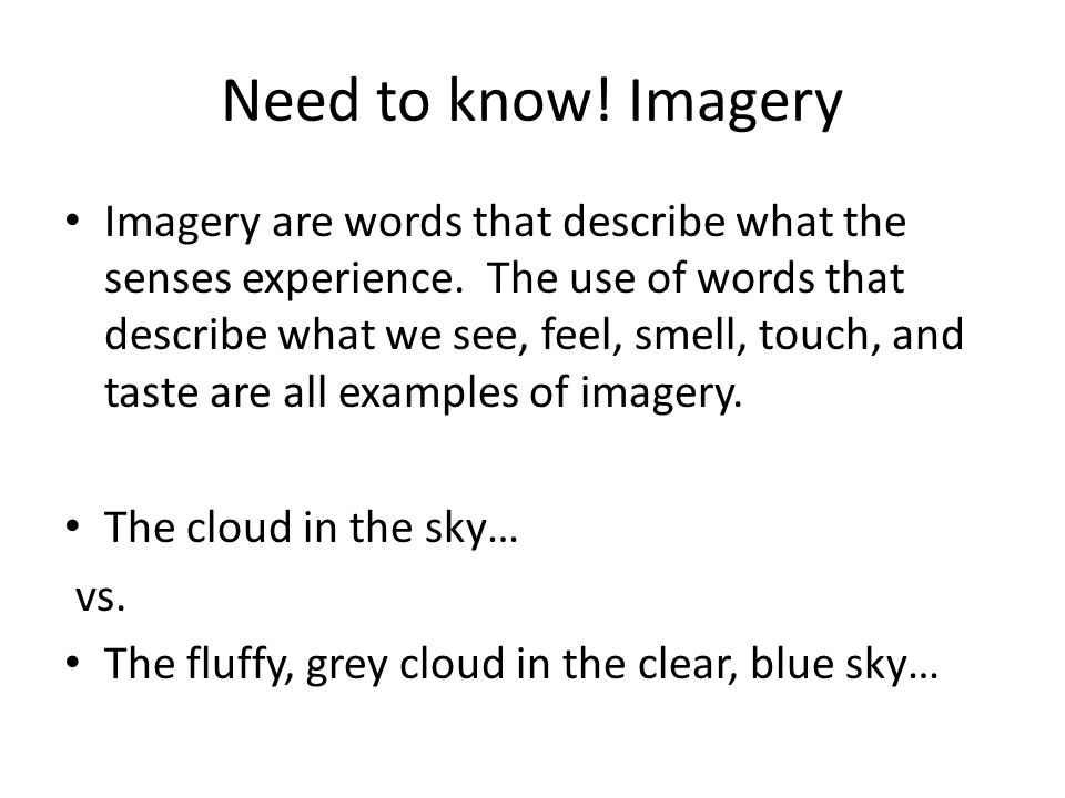Need to know! Imagery Imagery are words that describe what the senses experience. The use of words that describe what we see, feel, smell, touch, and