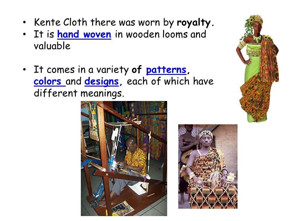 Kente Cloth there was worn by royalty. It is hand woven in wooden looms and valuablehand woven It comes in a variety of patterns, colors and designs,