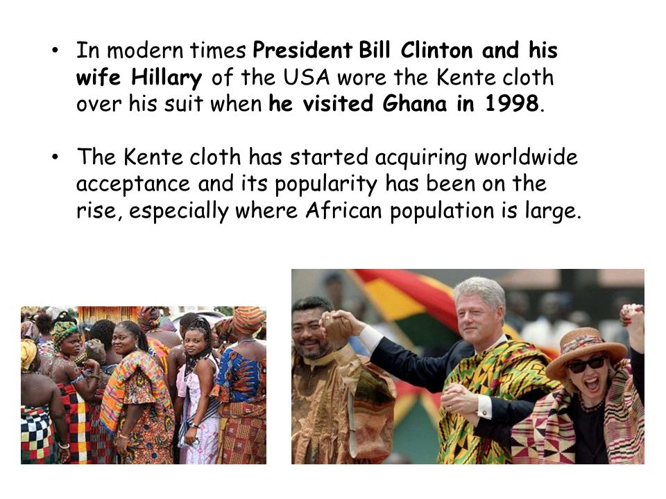 In modern times President Bill Clinton and his wife Hillary of the USA wore the Kente cloth over his suit when he visited Ghana in 1998. The Kente clo