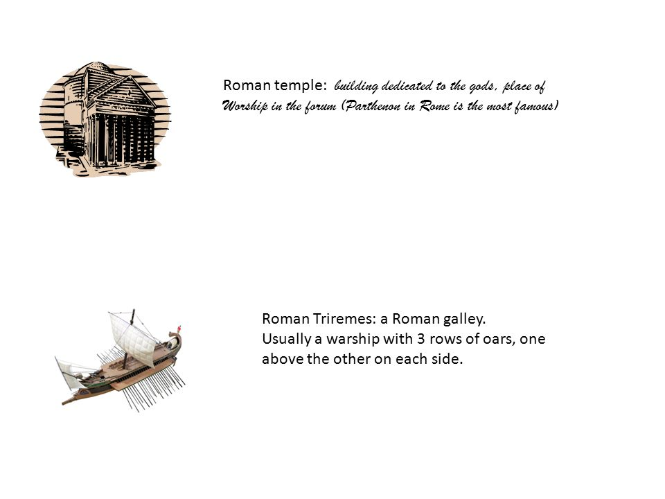 Roman temple: building dedicated to the gods, place of Worship in the forum (Parthenon in Rome is the most famous) Roman Triremes: a Roman galley.