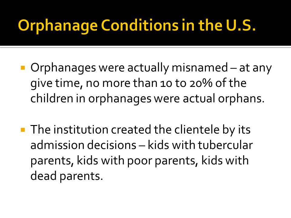 Orphanages were actually misnamed – at any give time, no more than 10 to 20% of the children in orphanages were actual orphans.  The institution cr