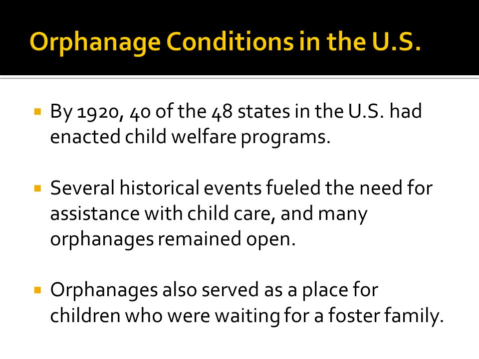  By 1920, 40 of the 48 states in the U.S. had enacted child welfare programs.  Several historical events fueled the need for assistance with child c