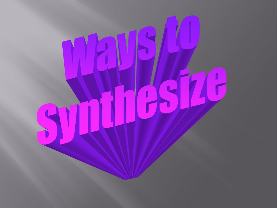 How is synthesizing important for your understanding SynthesizingSynthesizing