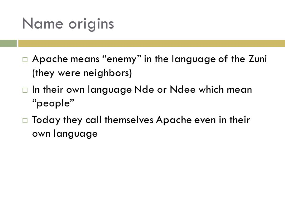 Name origins  Apache means enemy in the language of the Zuni (they were neighbors)  In their own language Nde or Ndee which mean people  Today they call themselves Apache even in their own language