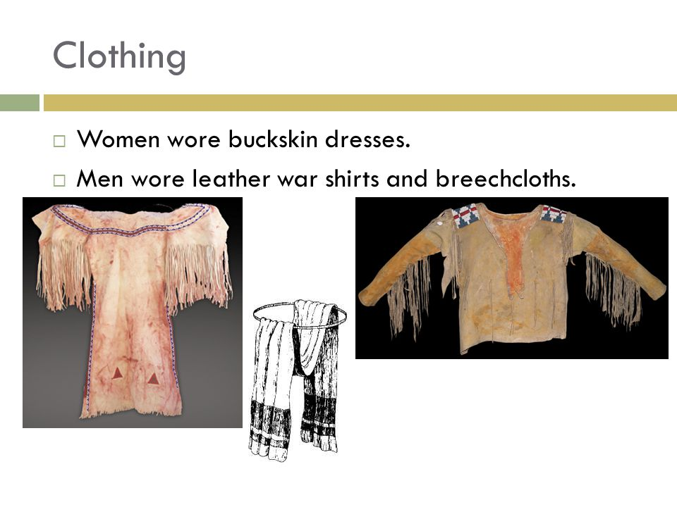 Clothing  Women wore buckskin dresses.  Men wore leather war shirts and breechcloths.