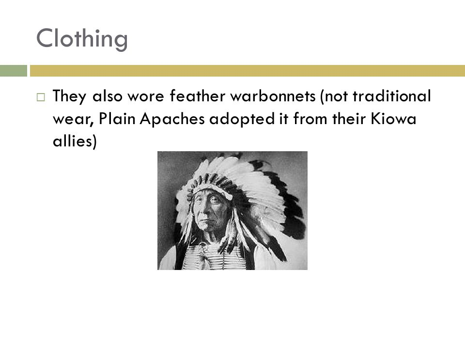 Clothing  They also wore feather warbonnets (not traditional wear, Plain Apaches adopted it from their Kiowa allies)