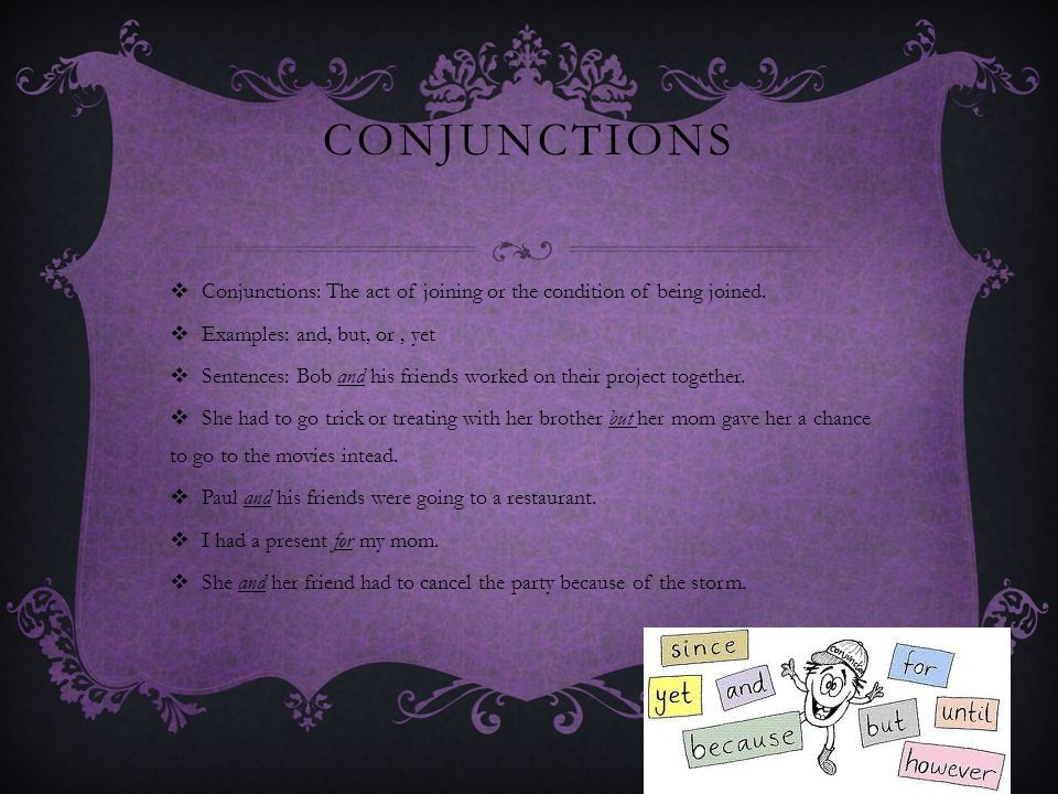 CONJUNCTIONS  Conjunctions: The act of joining or the condition of being joined.  Examples: and, but, or, yet  Sentences: Bob and his friends worke