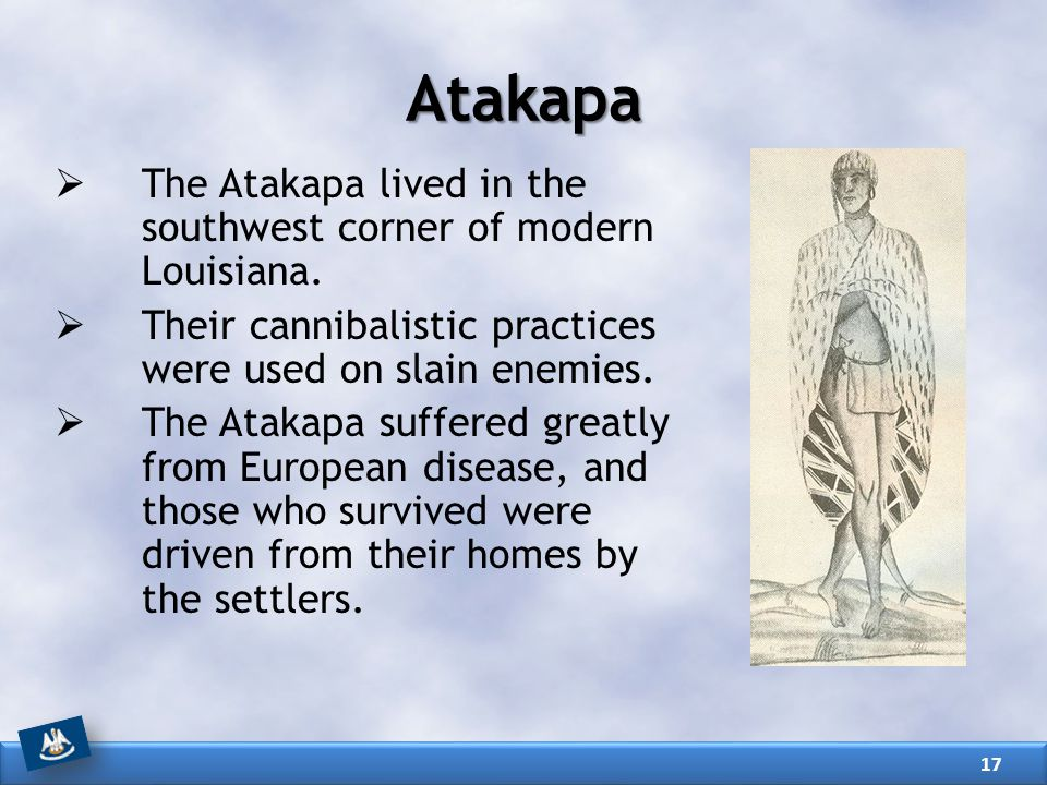  The Atakapa lived in the southwest corner of modern Louisiana.  Their cannibalistic practices were used on slain enemies.  The Atakapa suffered gr