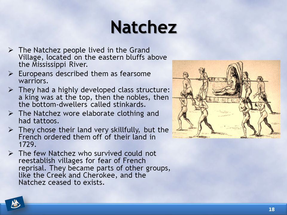  The Natchez people lived in the Grand Village, located on the eastern bluffs above the Mississippi River.  Europeans described them as fearsome war