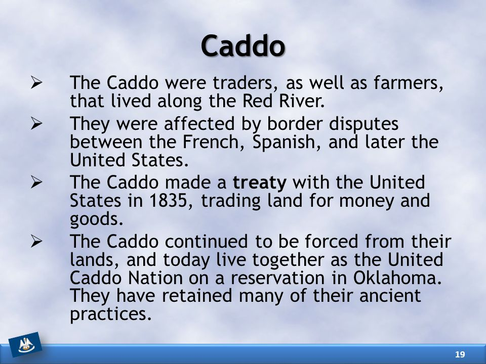 Caddo  The Caddo were traders, as well as farmers, that lived along the Red River.  They were affected by border disputes between the French, Spanis