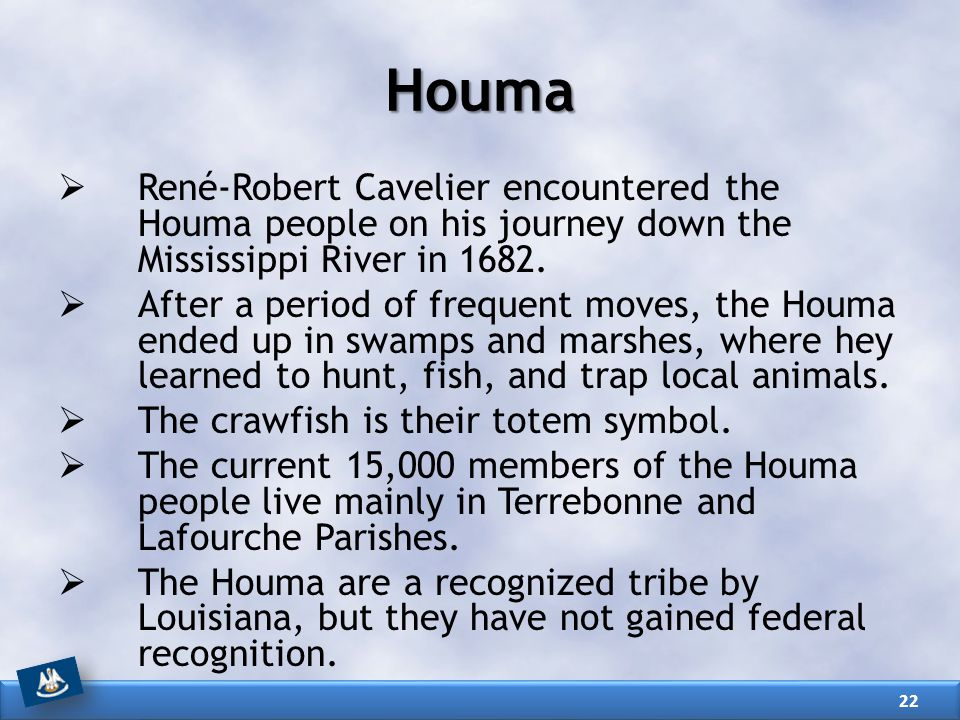 Houma  René-Robert Cavelier encountered the Houma people on his journey down the Mississippi River in 1682.  After a period of frequent moves, the H