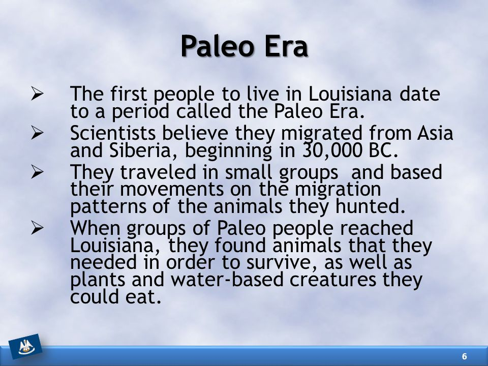 Paleo Era  The first people to live in Louisiana date to a period called the Paleo Era.  Scientists believe they migrated from Asia and Siberia, beg