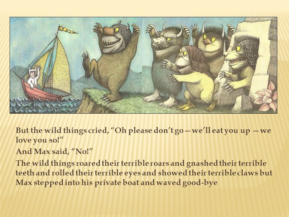 But the wild things cried, Oh please don't go—we'll eat you up —we love you so! And Max said, No! The wild things roared their terrible roars and gnashed their terrible teeth and rolled their terrible eyes and showed their terrible claws but Max stepped into his private boat and waved good-bye