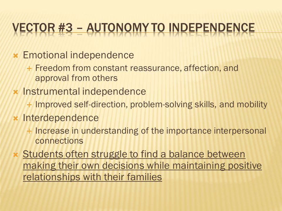  Emotional independence  Freedom from constant reassurance, affection, and approval from others  Instrumental independence  Improved self-direction, problem-solving skills, and mobility  Interdependence  Increase in understanding of the importance interpersonal connections  Students often struggle to find a balance between making their own decisions while maintaining positive relationships with their families