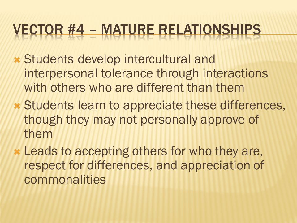 Students develop intercultural and interpersonal tolerance through interactions with others who are different than them  Students learn to appreciate these differences, though they may not personally approve of them  Leads to accepting others for who they are, respect for differences, and appreciation of commonalities