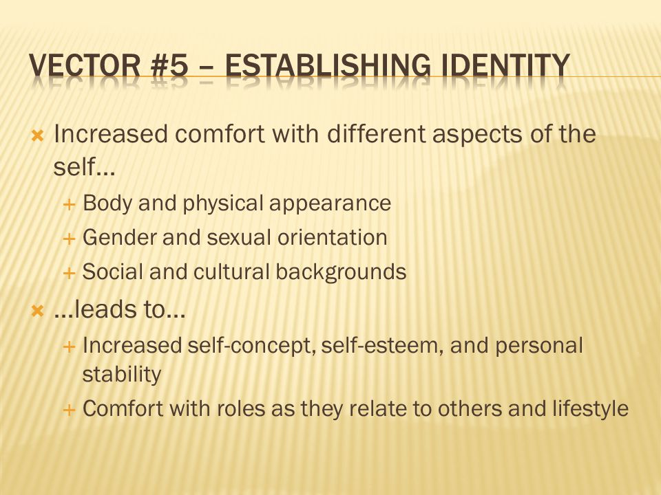  Increased comfort with different aspects of the self…  Body and physical appearance  Gender and sexual orientation  Social and cultural backgrounds  …leads to…  Increased self-concept, self-esteem, and personal stability  Comfort with roles as they relate to others and lifestyle