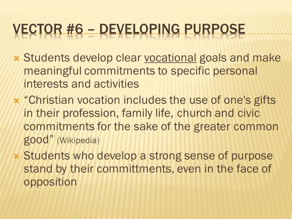  Students develop clear vocational goals and make meaningful commitments to specific personal interests and activities  Christian vocation includes the use of one s gifts in their profession, family life, church and civic commitments for the sake of the greater common good (Wikipedia)  Students who develop a strong sense of purpose stand by their committments, even in the face of opposition