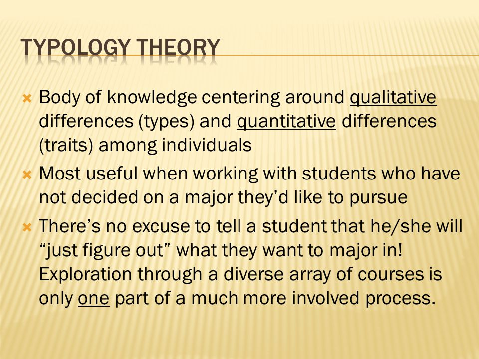  Body of knowledge centering around qualitative differences (types) and quantitative differences (traits) among individuals  Most useful when working with students who have not decided on a major they'd like to pursue  There's no excuse to tell a student that he/she will just figure out what they want to major in.