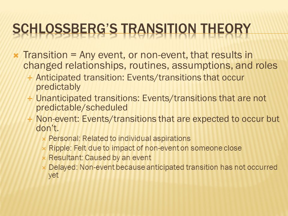  Transition = Any event, or non-event, that results in changed relationships, routines, assumptions, and roles  Anticipated transition: Events/transitions that occur predictably  Unanticipated transitions: Events/transitions that are not predictable/scheduled  Non-event: Events/transitions that are expected to occur but don't.