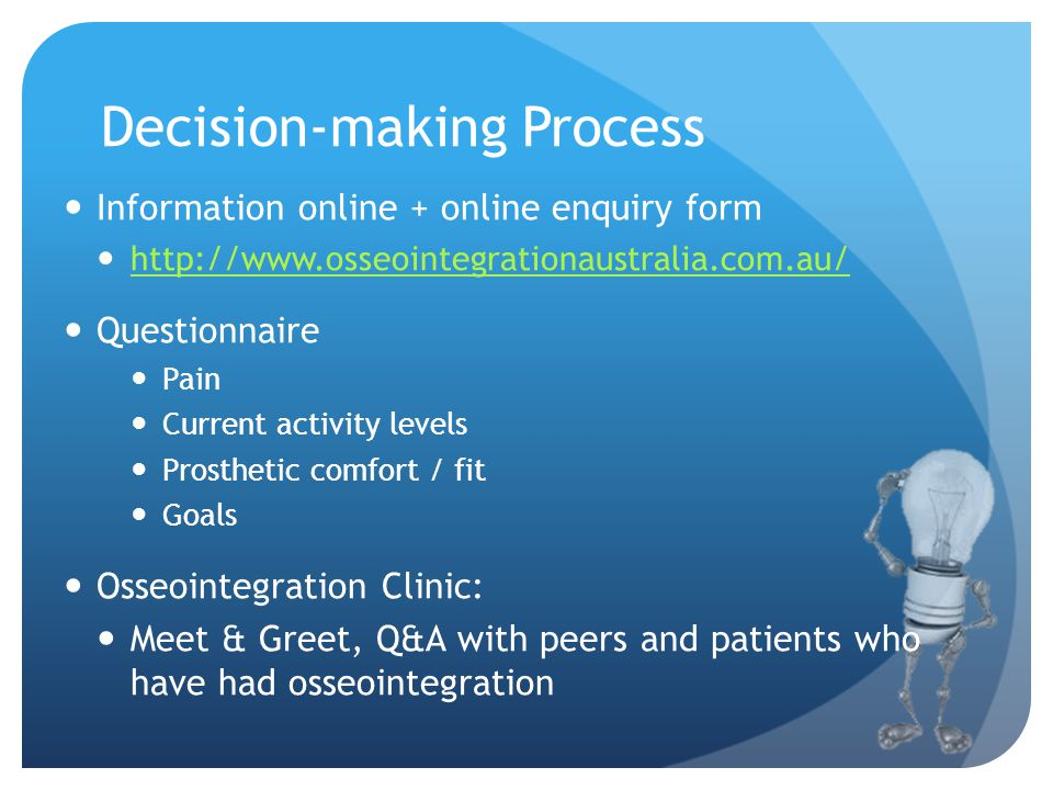 Decision-making Process Information online + online enquiry form http://www.osseointegrationaustralia.com.au/ Questionnaire Pain Current activity levels Prosthetic comfort / fit Goals Osseointegration Clinic: Meet & Greet, Q&A with peers and patients who have had osseointegration