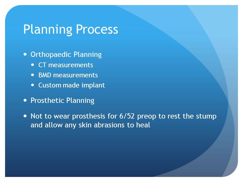 Planning Process Orthopaedic Planning CT measurements BMD measurements Custom made implant Prosthetic Planning Not to wear prosthesis for 6/52 preop to rest the stump and allow any skin abrasions to heal