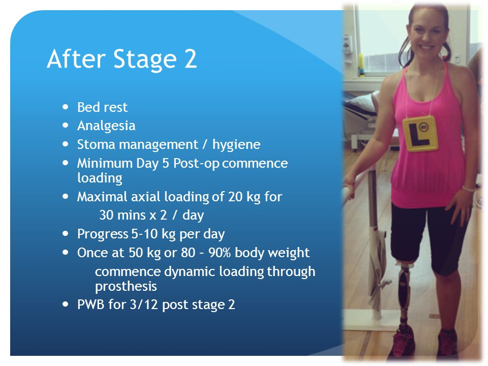 After Stage 2 Bed rest Analgesia Stoma management / hygiene Minimum Day 5 Post-op commence loading Maximal axial loading of 20 kg for 30 mins x 2 / day Progress 5-10 kg per day Once at 50 kg or 80 – 90% body weight commence dynamic loading through prosthesis PWB for 3/12 post stage 2