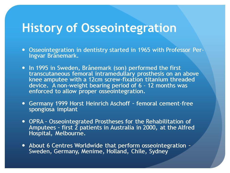 History of Osseointegration Osseointegration in dentistry started in 1965 with Professor Per- Ingvar Brånemark.