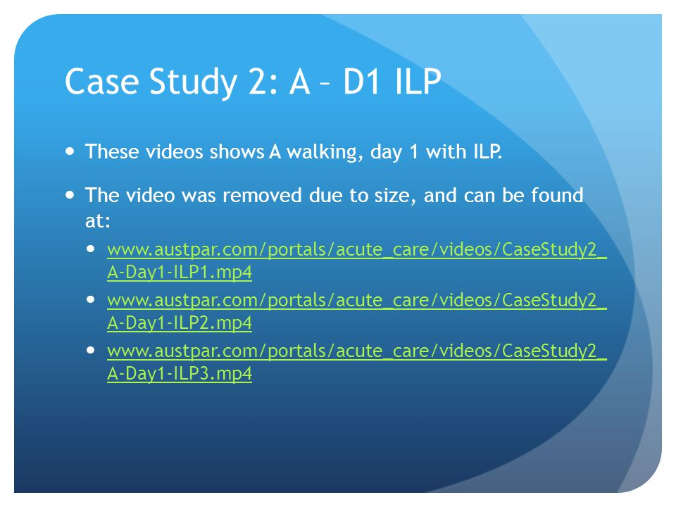 Case Study 2: A – D1 ILP These videos shows A walking, day 1 with ILP.