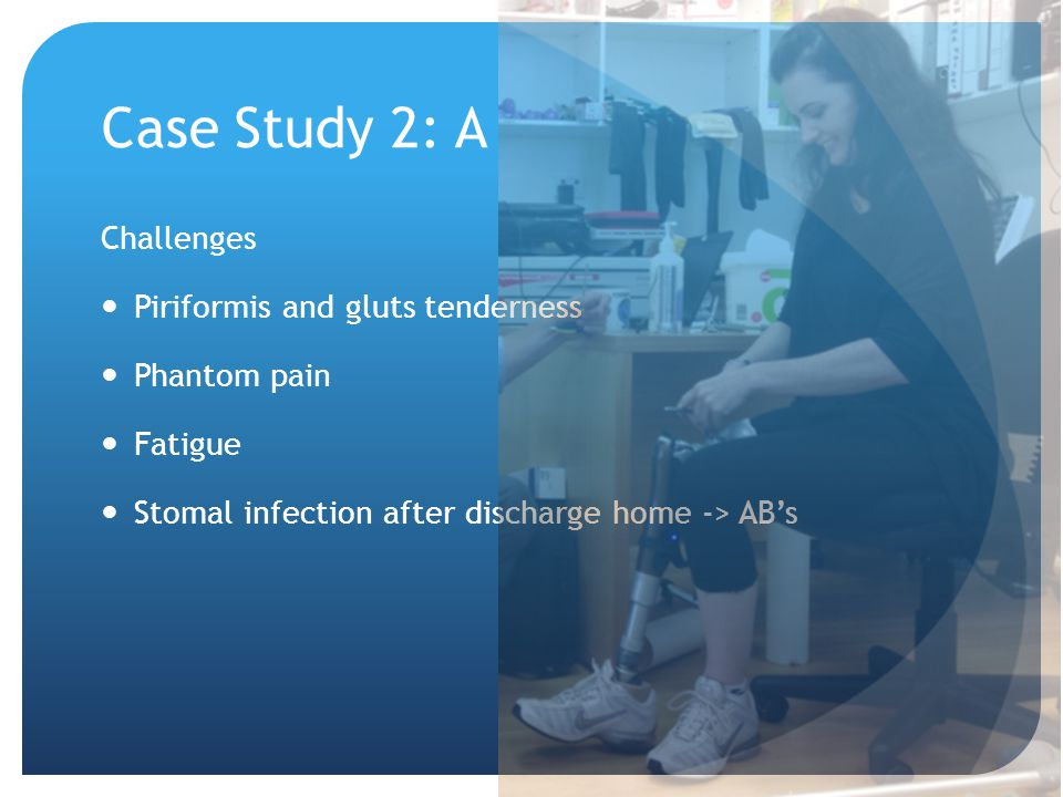 Case Study 2: A Challenges Piriformis and gluts tenderness Phantom pain Fatigue Stomal infection after discharge home -> AB's