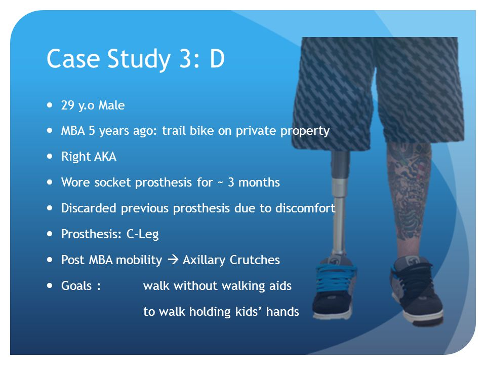 Case Study 3: D 29 y.o Male MBA 5 years ago: trail bike on private property Right AKA Wore socket prosthesis for ~ 3 months Discarded previous prosthesis due to discomfort Prosthesis: C-Leg Post MBA mobility  Axillary Crutches Goals :walk without walking aids to walk holding kids' hands