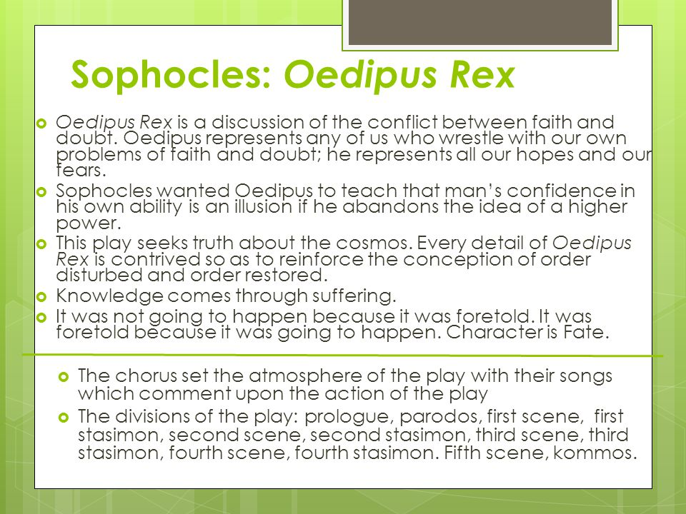 Oedipus  Meets Aristotle's definition of the perfect Greek tragedy.  The chorus set the atmosphere of the play with their songs which comment upon t