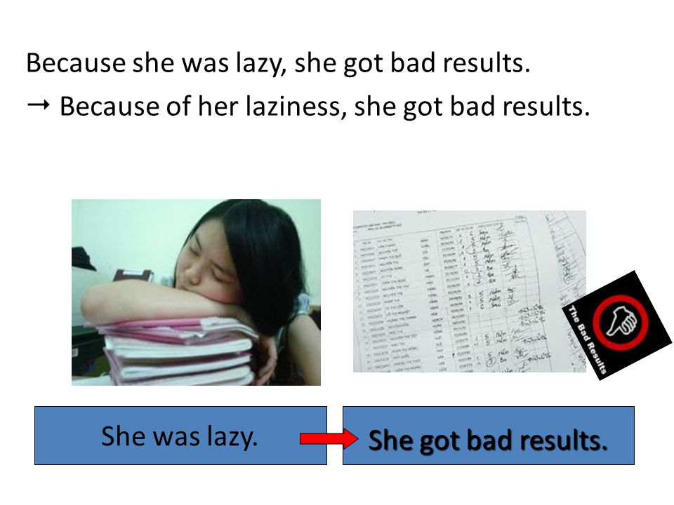 Because she was lazy, she got bad results.  Because of her laziness, she got bad results.