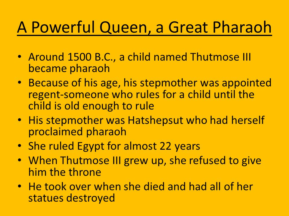A Powerful Queen, a Great Pharaoh Around 1500 B.C., a child named Thutmose III became pharaoh Because of his age, his stepmother was appointed regent-