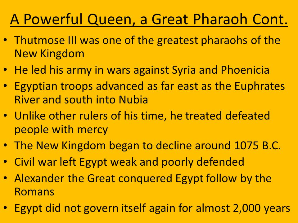 A Powerful Queen, a Great Pharaoh Cont. Thutmose III was one of the greatest pharaohs of the New Kingdom He led his army in wars against Syria and Pho